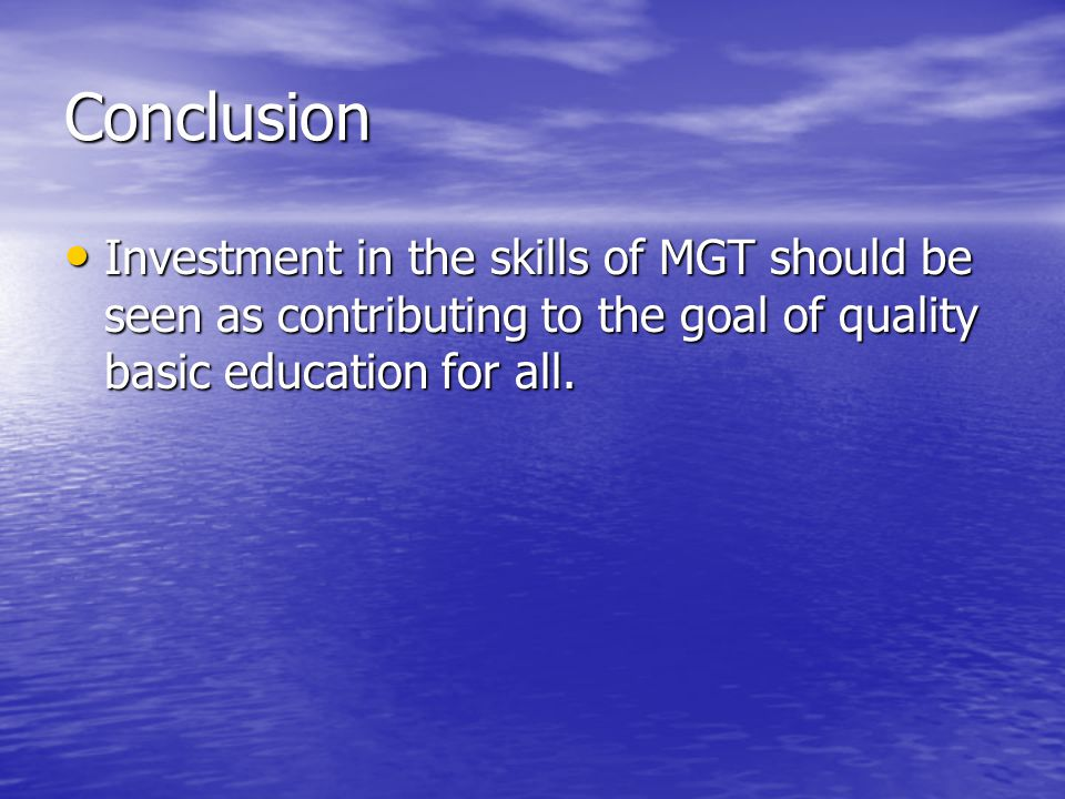 Conclusion Investment in the skills of MGT should be seen as contributing to the goal of quality basic education for all. Investment in the skills of