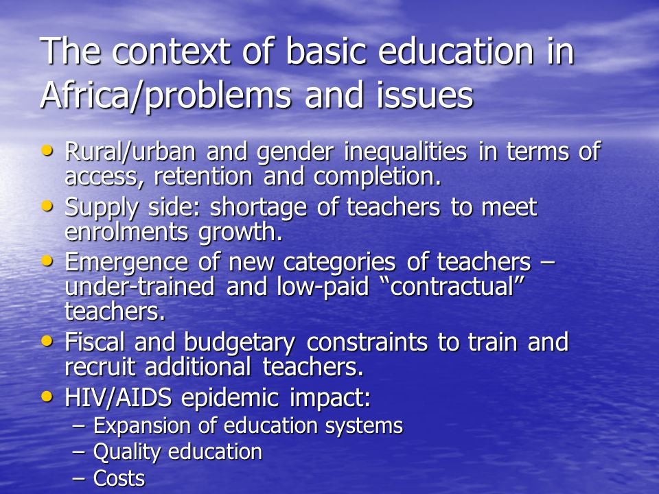 The context of basic education in Africa/problems and issues Rural/urban and gender inequalities in terms of access, retention and completion. Rural/u