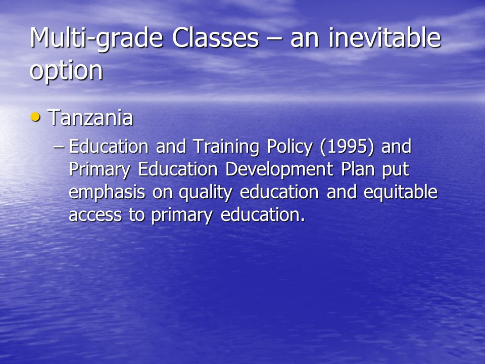 Multi-grade Classes – an inevitable option Tanzania Tanzania –Education and Training Policy (1995) and Primary Education Development Plan put emphasis