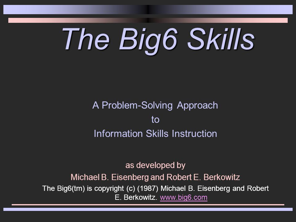 The Big6 Skills A Problem-Solving Approach to Information Skills Instruction as developed by Michael B.