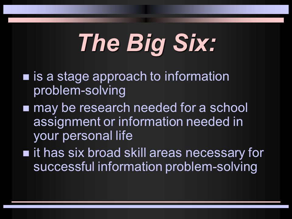 The Big Six: is a stage approach to information problem-solving may be research needed for a school assignment or information needed in your personal life it has six broad skill areas necessary for successful information problem-solving