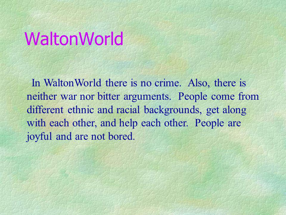 WaltonWorld In WaltonWorld there is no crime.Also, there is neither war nor bitter arguments.