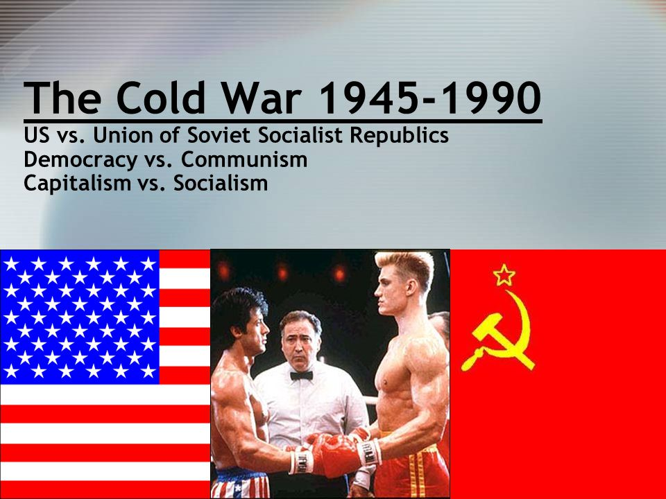 1 The Cold War 1945-1990 US vs. Union of Soviet Socialist Republics Democracy vs. Communism Capitalism vs. Socialism