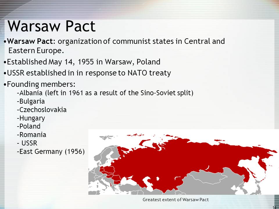 14 Warsaw Pact Warsaw Pact: organization of communist states in Central and Eastern Europe. Established May 14, 1955 in Warsaw, Poland USSR establishe