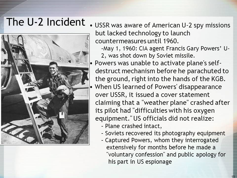 19 The U-2 Incident USSR was aware of American U-2 spy missions but lacked technology to launch countermeasures until 1960. –May 1, 1960: CIA agent Fr