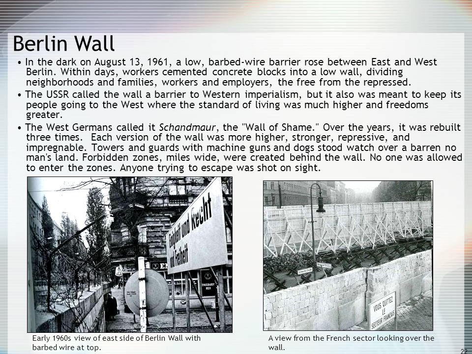 22 Berlin Wall In the dark on August 13, 1961, a low, barbed-wire barrier rose between East and West Berlin. Within days, workers cemented concrete bl