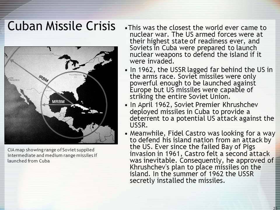 23 Cuban Missile Crisis This was the closest the world ever came to nuclear war. The US armed forces were at their highest state of readiness ever, an