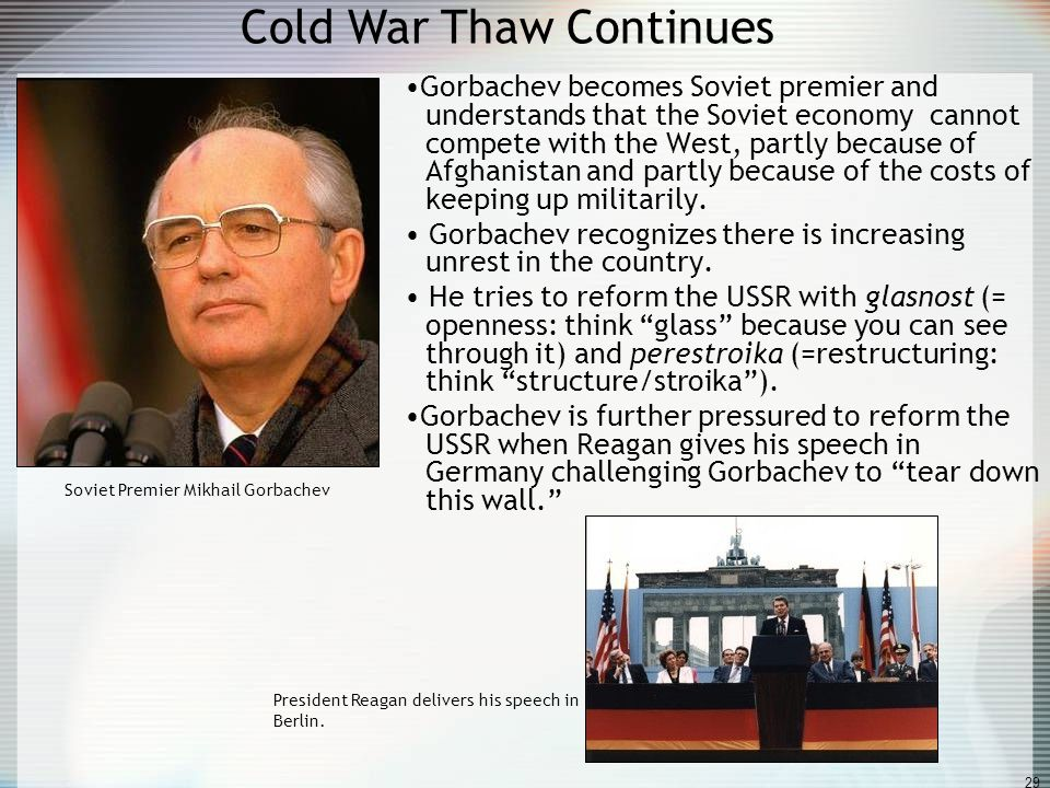 29 Cold War Thaw Continues Gorbachev becomes Soviet premier and understands that the Soviet economy cannot compete with the West, partly because of Af