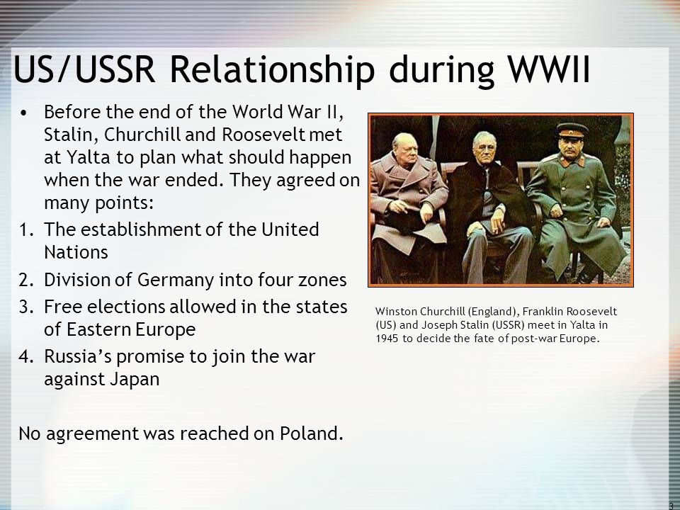 3 US/USSR Relationship during WWII Before the end of the World War II, Stalin, Churchill and Roosevelt met at Yalta to plan what should happen when th