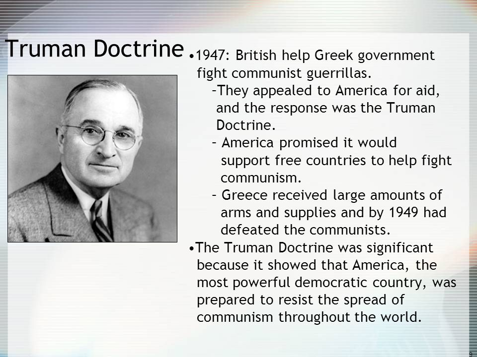 9 Truman Doctrine 1947: British help Greek government fight communist guerrillas. –They appealed to America for aid, and the response was the Truman D