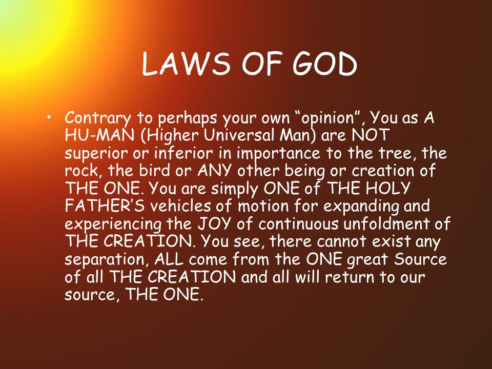 LAWS OF GOD Contrary to perhaps your own opinion, You as A HU-MAN (Higher Universal Man) are NOT superior or inferior in importance to the tree, the rock, the bird or ANY other being or creation of THE ONE.