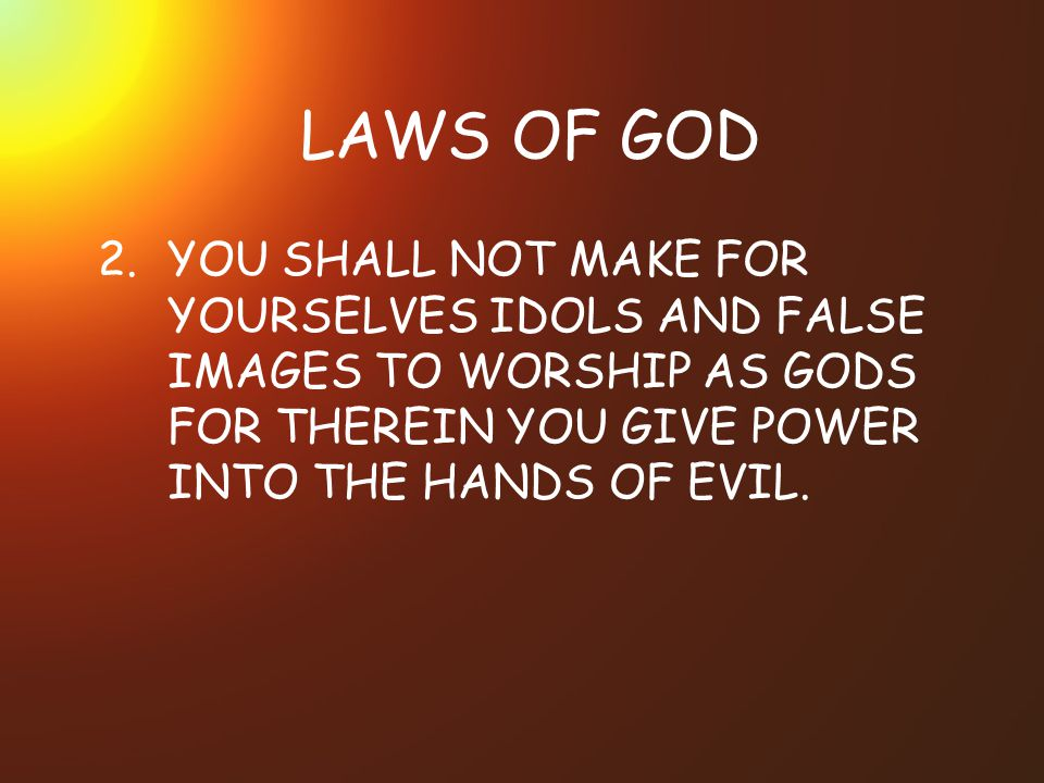 LAWS OF GOD 2.YOU SHALL NOT MAKE FOR YOURSELVES IDOLS AND FALSE IMAGES TO WORSHIP AS GODS FOR THEREIN YOU GIVE POWER INTO THE HANDS OF EVIL.