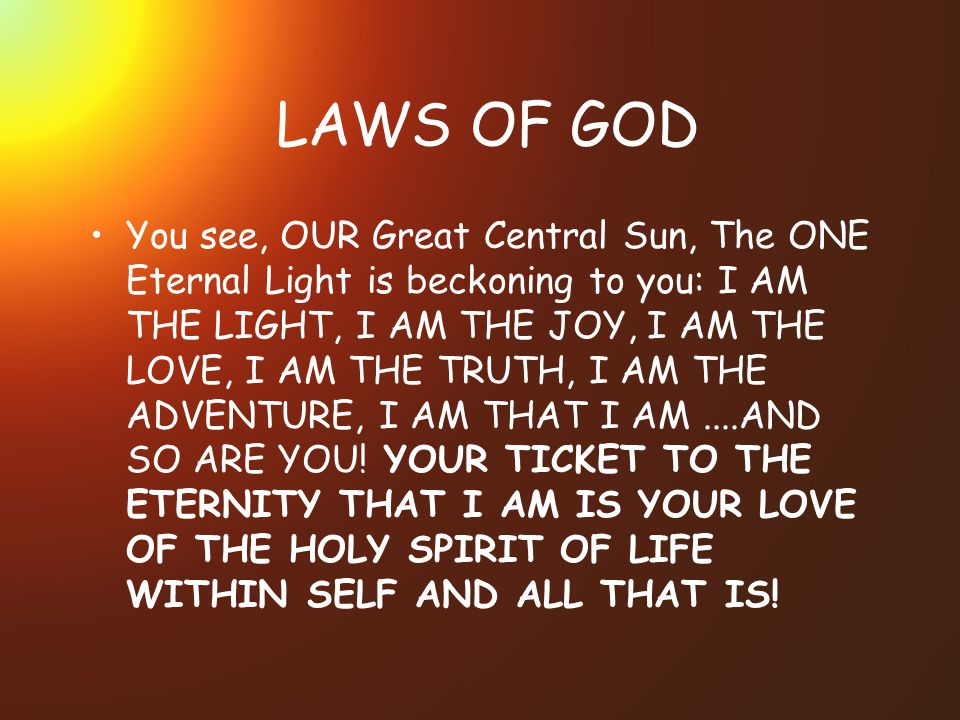 LAWS OF GOD You see, OUR Great Central Sun, The ONE Eternal Light is beckoning to you: I AM THE LIGHT, I AM THE JOY, I AM THE LOVE, I AM THE TRUTH, I AM THE ADVENTURE, I AM THAT I AM....AND SO ARE YOU.