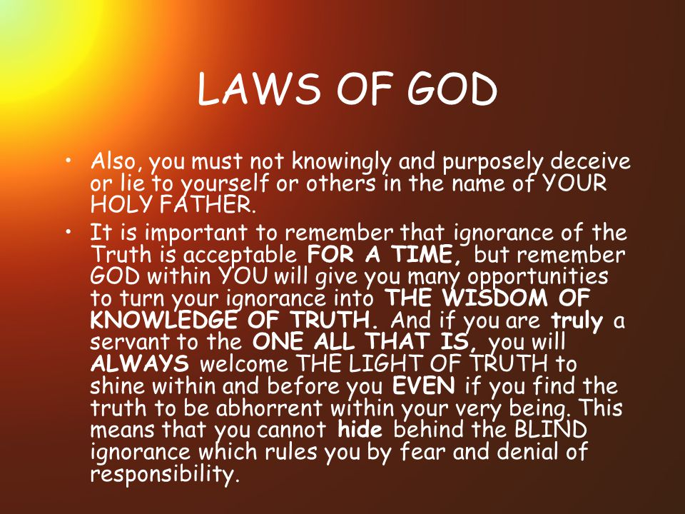 LAWS OF GOD Also, you must not knowingly and purposely deceive or lie to yourself or others in the name of YOUR HOLY FATHER.