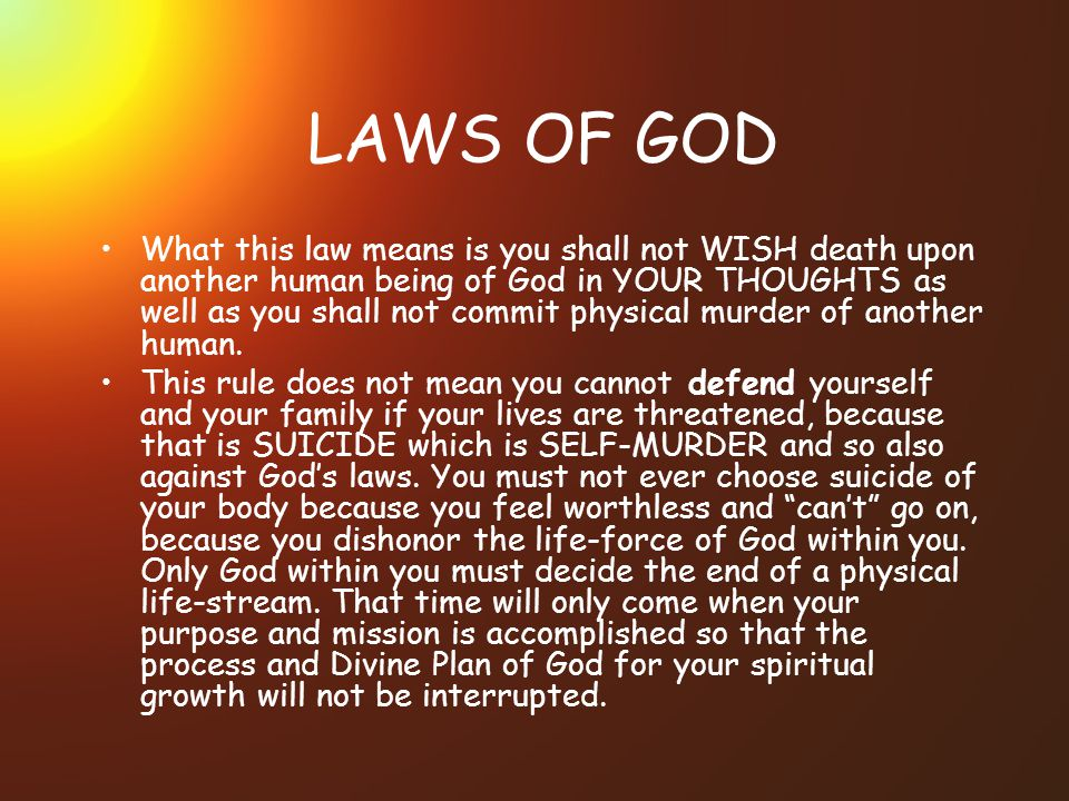 LAWS OF GOD What this law means is you shall not WISH death upon another human being of God in YOUR THOUGHTS as well as you shall not commit physical murder of another human.