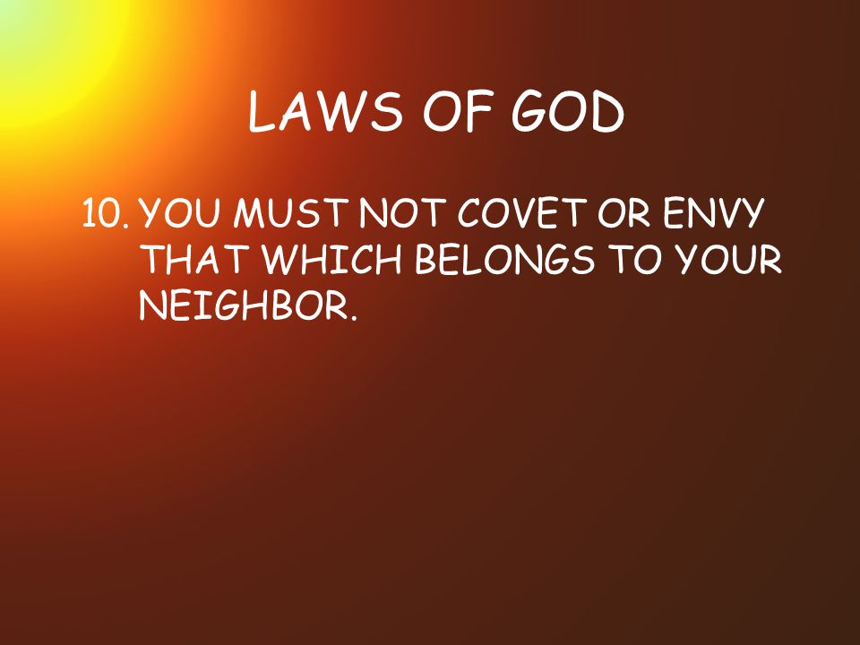 LAWS OF GOD 10.YOU MUST NOT COVET OR ENVY THAT WHICH BELONGS TO YOUR NEIGHBOR.