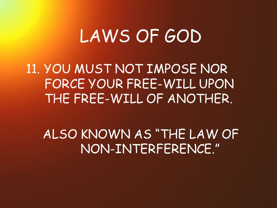 LAWS OF GOD 11.YOU MUST NOT IMPOSE NOR FORCE YOUR FREE-WILL UPON THE FREE-WILL OF ANOTHER.