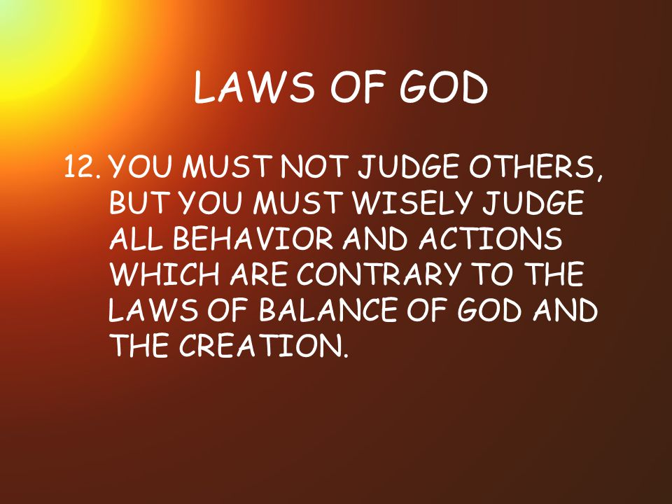 LAWS OF GOD 12.YOU MUST NOT JUDGE OTHERS, BUT YOU MUST WISELY JUDGE ALL BEHAVIOR AND ACTIONS WHICH ARE CONTRARY TO THE LAWS OF BALANCE OF GOD AND THE CREATION.