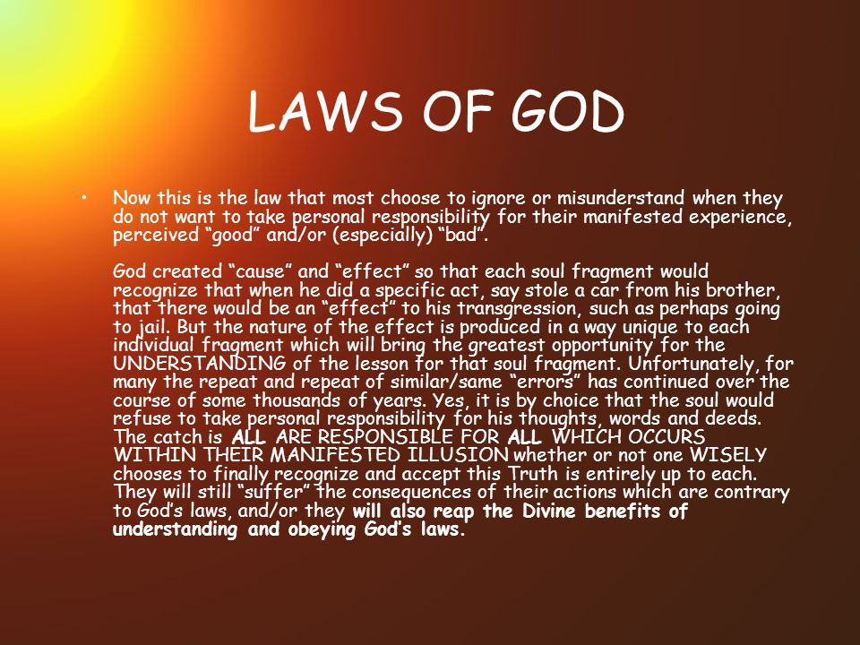 LAWS OF GOD Now this is the law that most choose to ignore or misunderstand when they do not want to take personal responsibility for their manifested experience, perceived good and/or (especially) bad.