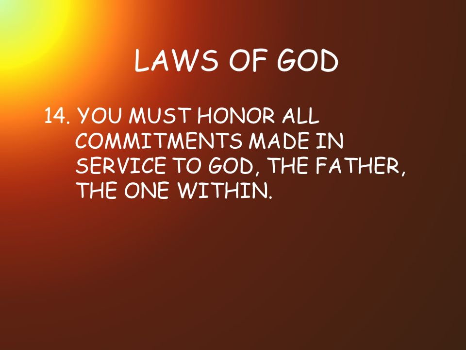 LAWS OF GOD 14. YOU MUST HONOR ALL COMMITMENTS MADE IN SERVICE TO GOD, THE FATHER, THE ONE WITHIN.