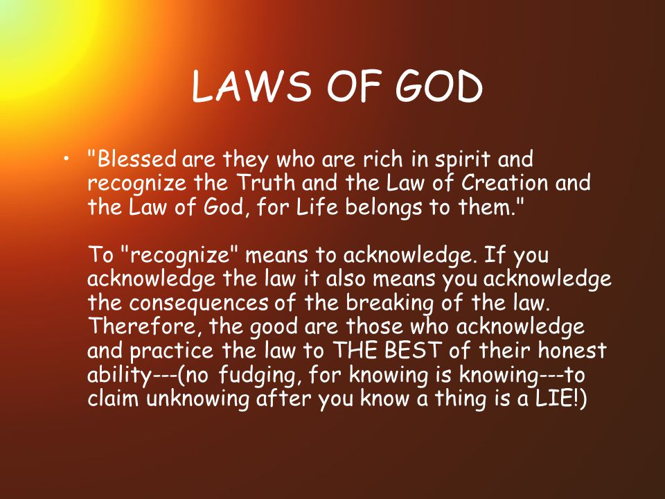 LAWS OF GOD Blessed are they who are rich in spirit and recognize the Truth and the Law of Creation and the Law of God, for Life belongs to them. To recognize means to acknowledge.