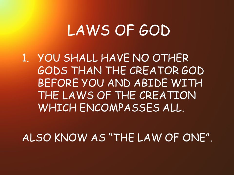 LAWS OF GOD 1.YOU SHALL HAVE NO OTHER GODS THAN THE CREATOR GOD BEFORE YOU AND ABIDE WITH THE LAWS OF THE CREATION WHICH ENCOMPASSES ALL.