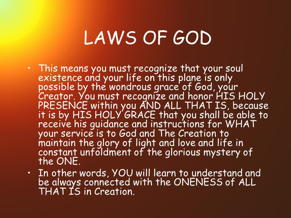 LAWS OF GOD This means you must recognize that your soul existence and your life on this plane is only possible by the wondrous grace of God, your Creator.