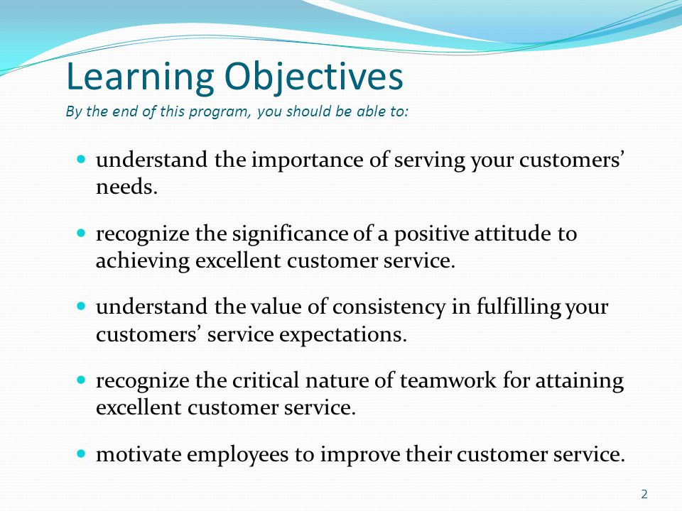 Learning Objectives By the end of this program, you should be able to: understand the importance of serving your customers needs.