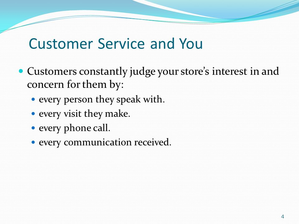 Customer Service and You Customers constantly judge your stores interest in and concern for them by: every person they speak with.