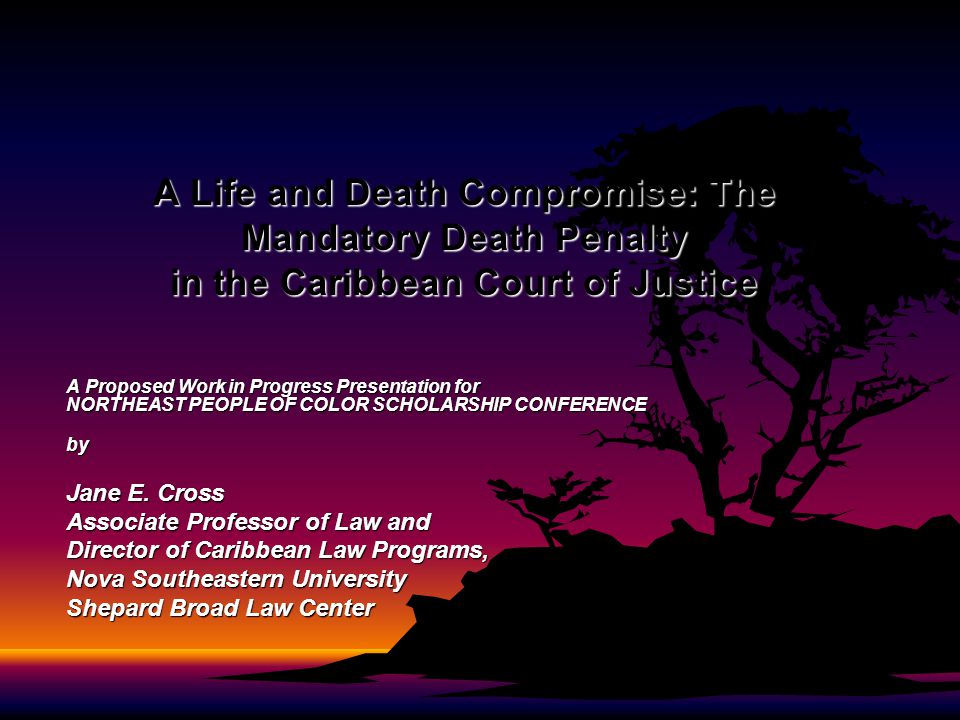 A Life and Death Compromise: The Mandatory Death Penalty in the Caribbean Court of Justice A Proposed Work in Progress Presentation for NORTHEAST PEOP