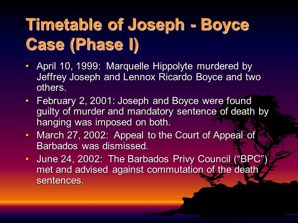Timetable of Joseph - Boyce Case (Phase I) April 10, 1999: Marquelle Hippolyte murdered by Jeffrey Joseph and Lennox Ricardo Boyce and two others.Apri