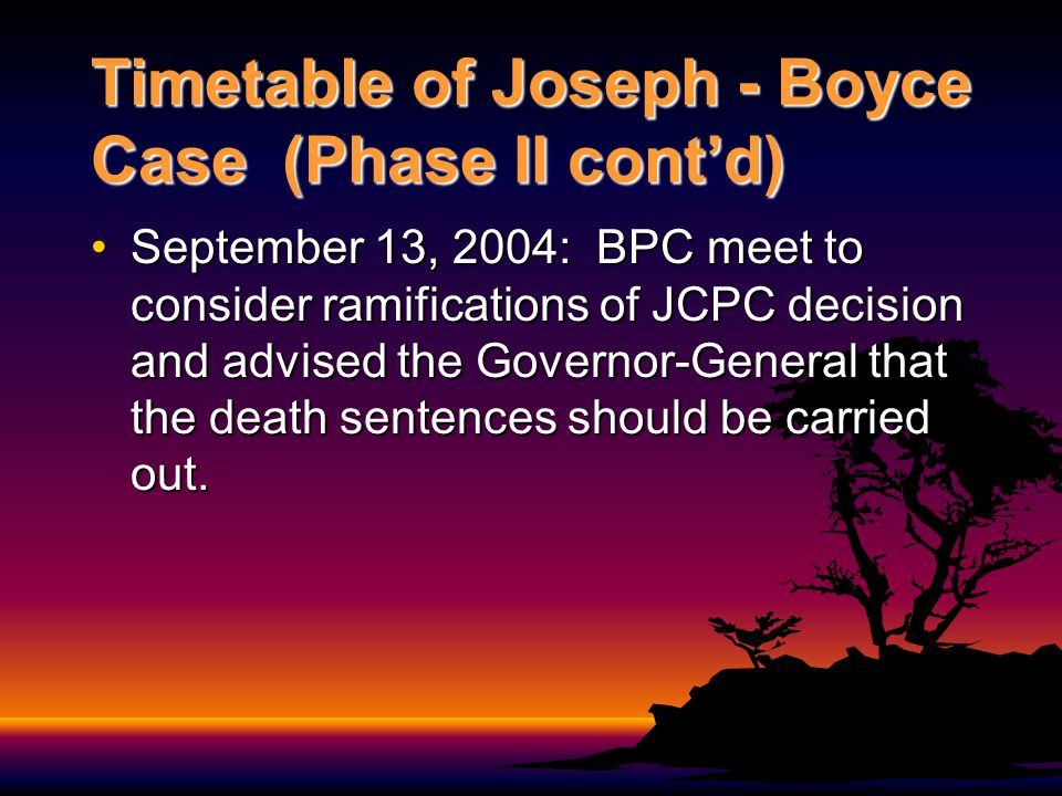 Timetable of Joseph - Boyce Case (Phase II contd) September 13, 2004: BPC meet to consider ramifications of JCPC decision and advised the Governor-Gen