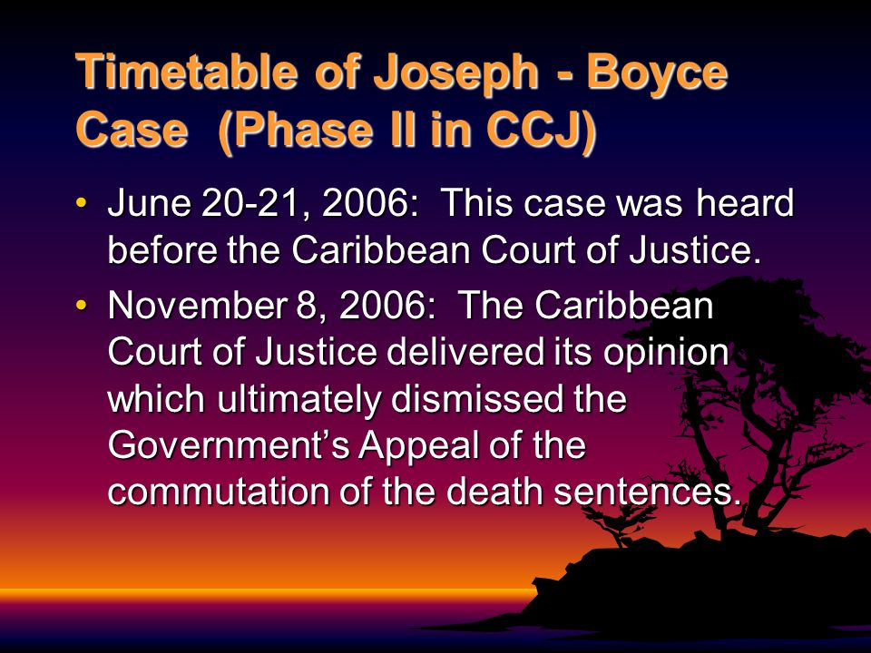 Timetable of Joseph - Boyce Case (Phase II in CCJ) June 20-21, 2006: This case was heard before the Caribbean Court of Justice.June 20-21, 2006: This