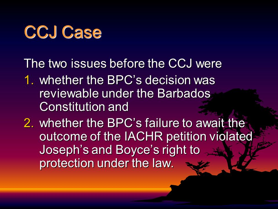 CCJ Case The two issues before the CCJ were 1.whether the BPCs decision was reviewable under the Barbados Constitution and 2.whether the BPCs failure
