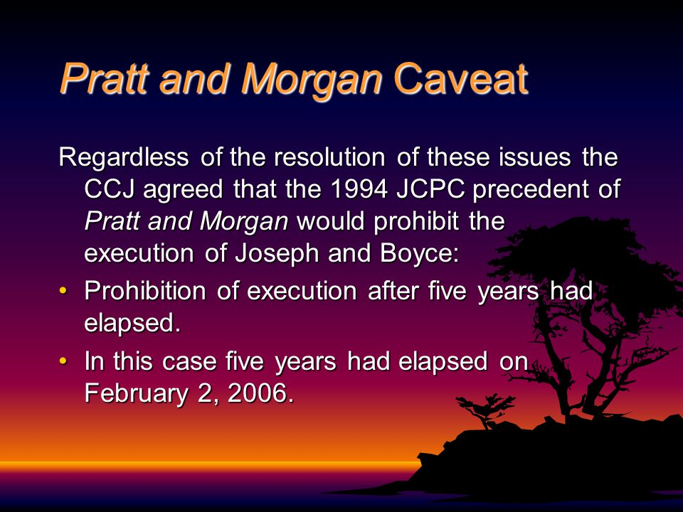 Pratt and Morgan Caveat Regardless of the resolution of these issues the CCJ agreed that the 1994 JCPC precedent of Pratt and Morgan would prohibit th