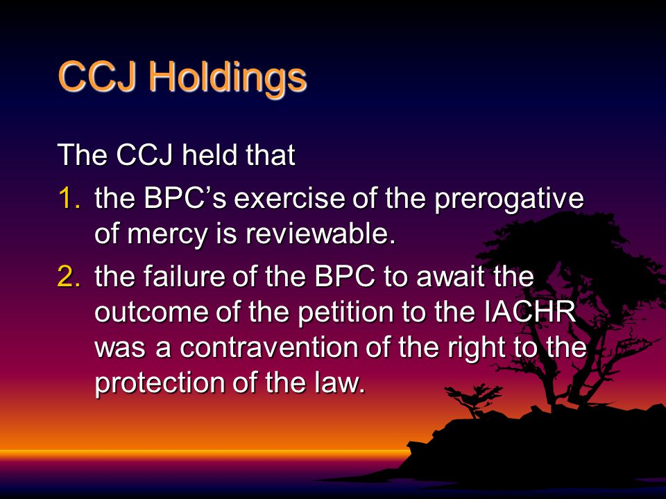 CCJ Holdings The CCJ held that 1.the BPCs exercise of the prerogative of mercy is reviewable. 2.the failure of the BPC to await the outcome of the pet