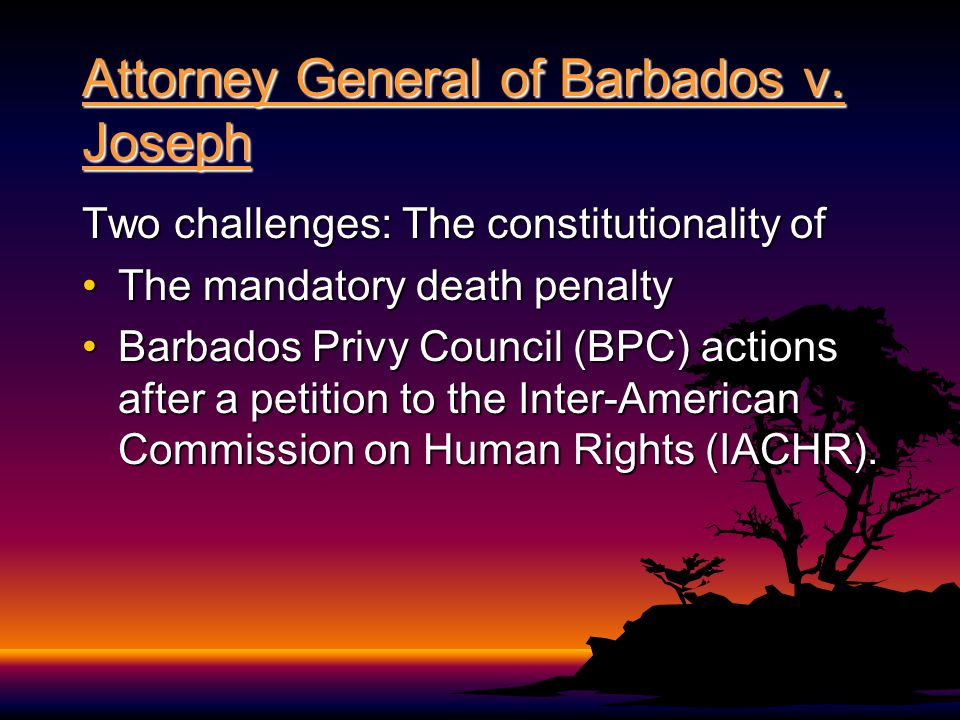 Attorney General of Barbados v. Joseph Two challenges: The constitutionality of The mandatory death penaltyThe mandatory death penalty Barbados Privy
