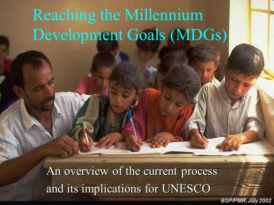 Reaching the Millennium Development Goals (MDGs) An overview of the current process and its implications for UNESCO BSP/PMR, July 2002