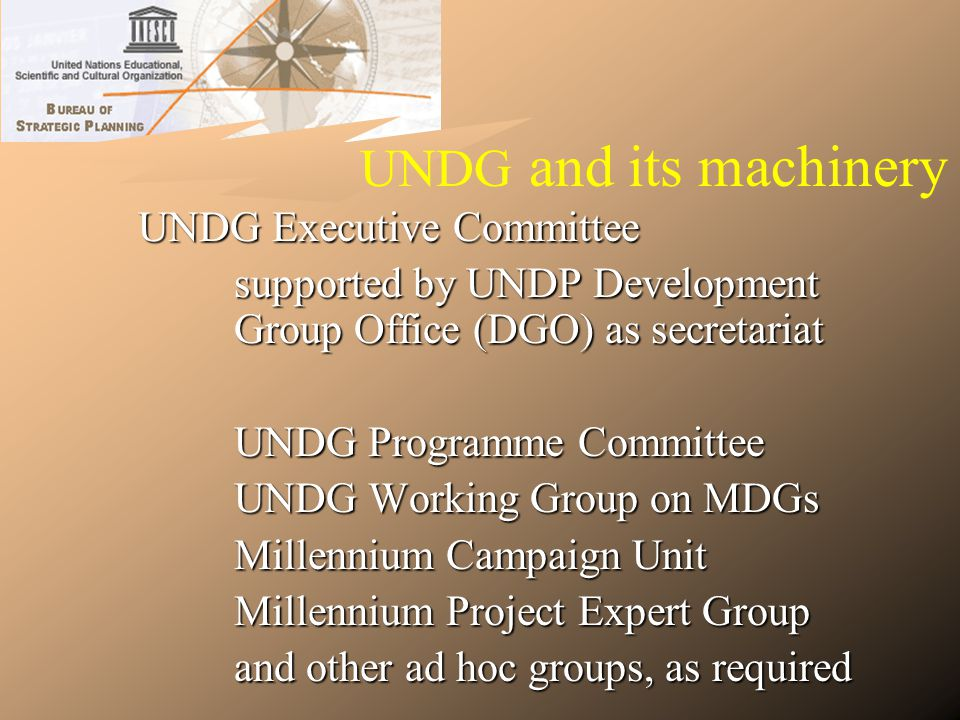 UNDG and its machinery UNDG Executive Committee supported by UNDP Development Group Office (DGO) as secretariat UNDG Programme Committee UNDG Working