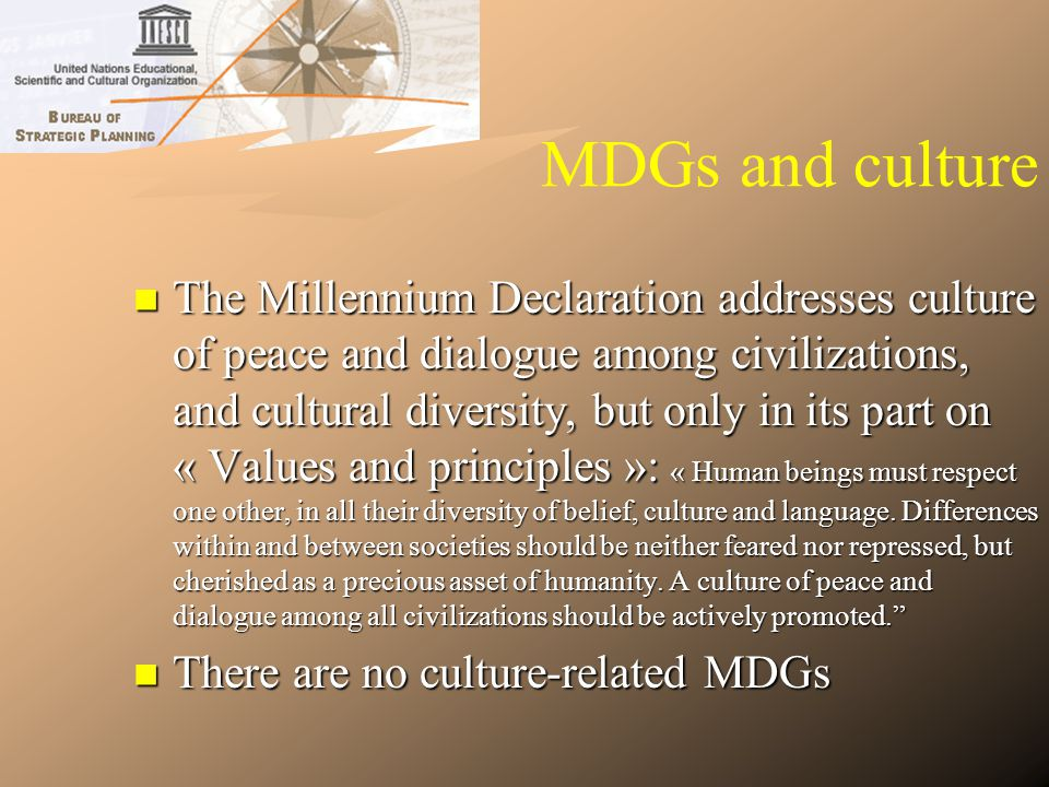 MDGs and culture The Millennium Declaration addresses culture of peace and dialogue among civilizations, and cultural diversity, but only in its part