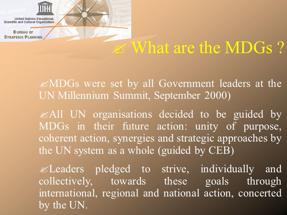 MDGs are a combination of … Millennium Goals … Emanate from UN Summits and Conferences of the 1990s… Emanate from UN Summits and Conferences of the 1990s… … proposed in the UN Secretary-Generals Millennium Report: « We, the peoples: the role of the United Nations in the 21st century » … proposed in the UN Secretary-Generals Millennium Report: « We, the peoples: the role of the United Nations in the 21st century » … and endorsed in the United Nations Millennium Declaration (8 September 2000) … and endorsed in the United Nations Millennium Declaration (8 September 2000) 7 areas explicitly addressed in the Millennium Declaration: Peace, security and disarmament Peace, security and disarmament Development and poverty eradication Development and poverty eradication Protecting our common environment Protecting our common environment Human rights, democracy and good governance Human rights, democracy and good governance Protecting the vulnerable Protecting the vulnerable Meeting the special needs of Africa Meeting the special needs of Africa Strengthening the United Nations Strengthening the United Nations Development goals & targets