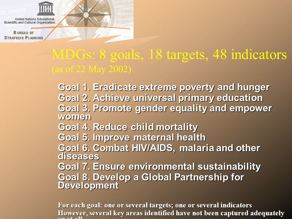 MDGs: Drawbacks and lacunae Essential goals/targets/indicators are missing from the MDGs – especially in areas of concern to UNESCO.
