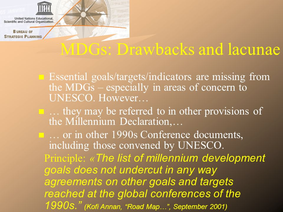 Status of UNESCOs involvement Revised CCA-UNDAF: need to be involved in the 5 UNDG pilot countries selected (Benin, Ecuador, Kenya, Madagascar and Pakistan) Revised CCA-UNDAF: need to be involved in the 5 UNDG pilot countries selected (Benin, Ecuador, Kenya, Madagascar and Pakistan) Country-level MDG Reports: need to develop UNESCOs involvement Country-level MDG Reports: need to develop UNESCOs involvement Problem: insufficient presence in many countries Problem: insufficient presence in many countries CEB and UNDG (including CEBs HLGP and UNDGsWorking Group on MDGs) CEB and UNDG (including CEBs HLGP and UNDGsWorking Group on MDGs)