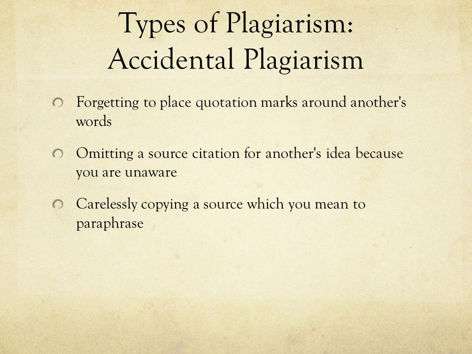 Types of Plagiarism: Accidental Plagiarism Forgetting to place quotation marks around another s words Omitting a source citation for another s idea because you are unaware Carelessly copying a source which you mean to paraphrase