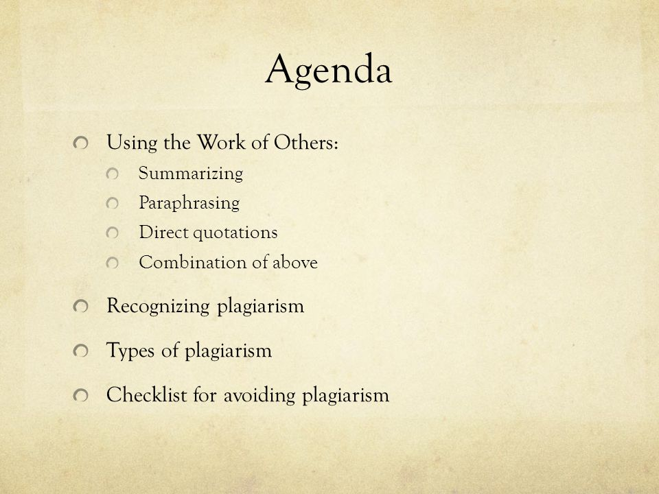 Agenda Using the Work of Others: Summarizing Paraphrasing Direct quotations Combination of above Recognizing plagiarism Types of plagiarism Checklist for avoiding plagiarism