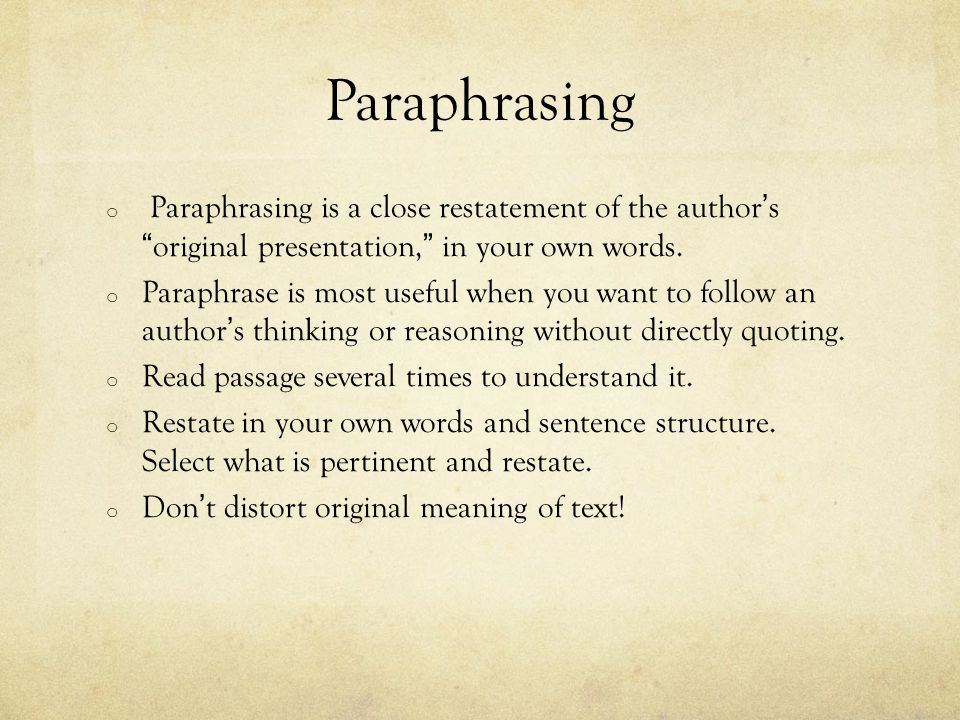 Paraphrasing o Paraphrasing is a close restatement of the authorsoriginal presentation, in your own words. o Paraphrase is most useful when you want t