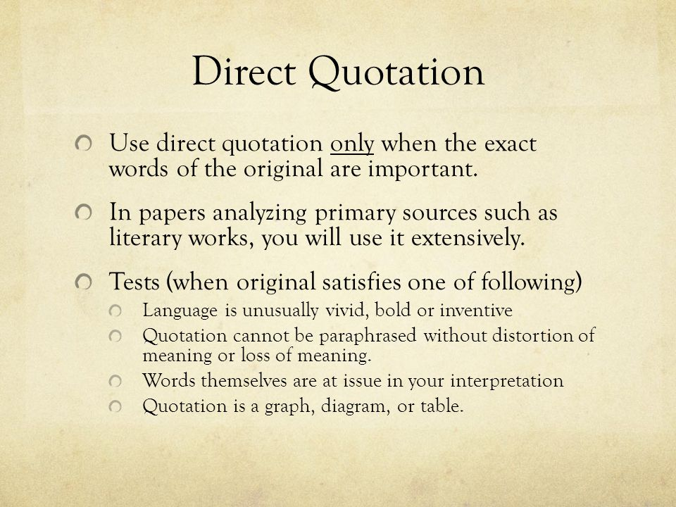 Direct Quotation Use direct quotation only when the exact words of the original are important. In papers analyzing primary sources such as literary wo