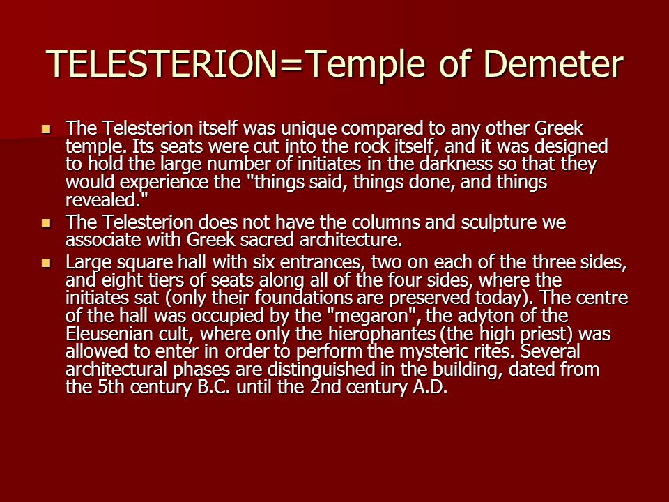TELESTERION=Temple of Demeter The Telesterion itself was unique compared to any other Greek temple. Its seats were cut into the rock itself, and it wa
