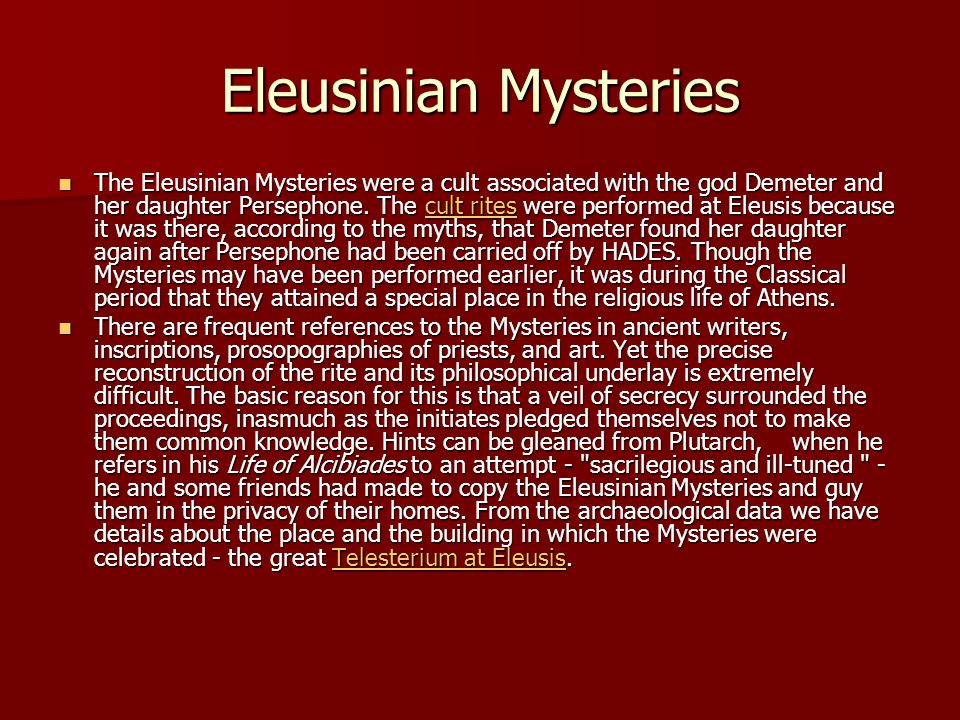 Eleusinian Mysteries The Eleusinian Mysteries were a cult associated with the god Demeter and her daughter Persephone. The cult rites were performed a