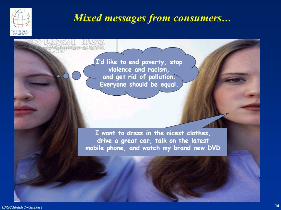 16 UNGC Module 2 – Session 1 Mixed messages from consumers … Id like to end poverty, stop violence and racism, and get rid of pollution. Everyone shou
